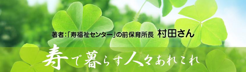 「寿福祉センター」の前保育所長 村田さんのブログ ことぶきで暮らす人々のあれこれ